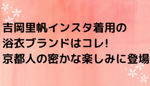 吉岡里帆インスタ着用の浴衣ブランドはコレ!京都人の密かな楽しみに登場