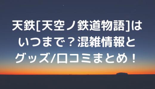 天鉄[天空の鉄道物語]はいつまで?混雑情報とグッズ/口コミまとめ!