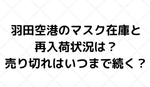 羽田空港のマスク在庫と再入荷状況は?売り切れはいつまで続く?