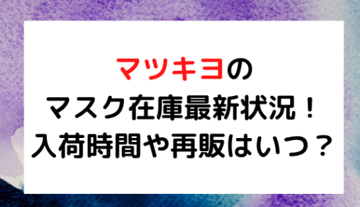 マツモトキヨシ/マツキヨのマスク在庫最新状況!入荷時間や再販はいつ?