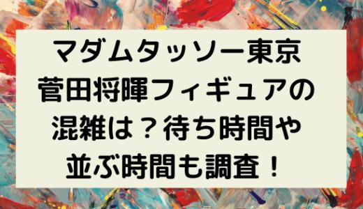 マダムタッソー東京/菅田将暉フィギュアの混雑は?待ち時間や並ぶ時間も調査!