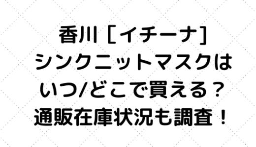 香川[イチーナ/シンクニットマスク]はいつ/どこで買える?通販在庫状況も調査!