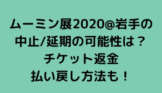 ムーミン展2020@岩手の中止/延期の可能性は?チケット返金/払い戻し方法も!
