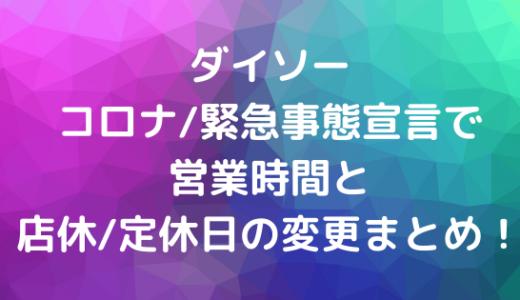 ダイソーコロナ/緊急事態宣言で営業時間と店休/定休日の変更まとめ!