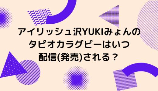 アイリッシュ沢YUKIみょんのタピオカラグビーはいつ配信(発売)される?