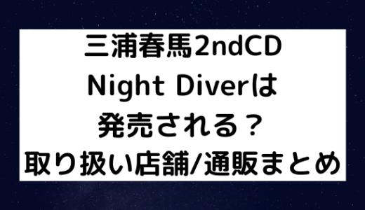 三浦春馬CD/Night Diverは発売される?取り扱い店舗/通販まとめ