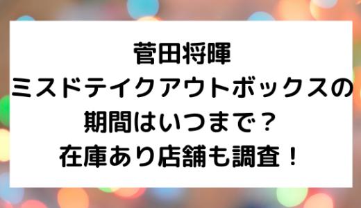 菅田将暉ミスドテイクアウトボックスの期間はいつまで?在庫あり店舗も調査!