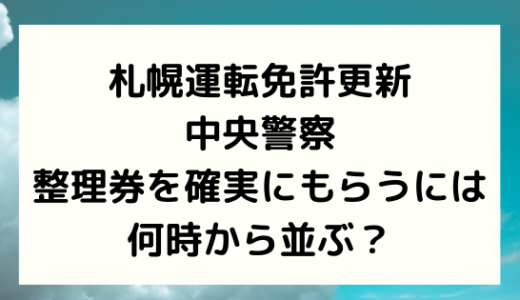 札幌運転免許更新/中央警察の整理券を確実にもらうには何時から並ぶ?