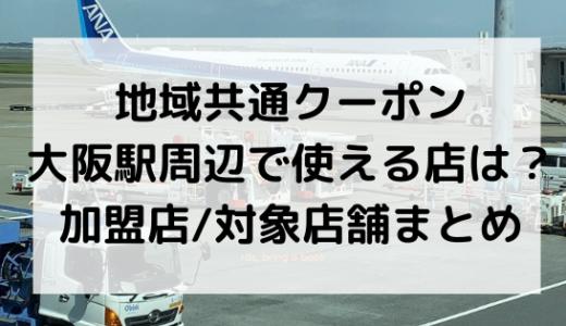 地域共通クーポン大阪駅周辺で使える店は?加盟店/対象店舗まとめ