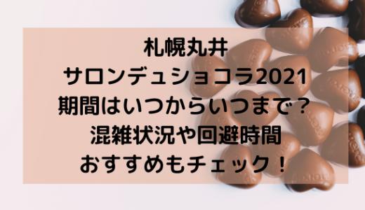 札幌丸井サロンデュショコラ2021期間はいつまで?混雑やおすすめも!