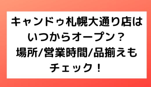 キャンドゥ札幌大通り店はいつからオープン?場所/営業時間/品揃えもチェック!