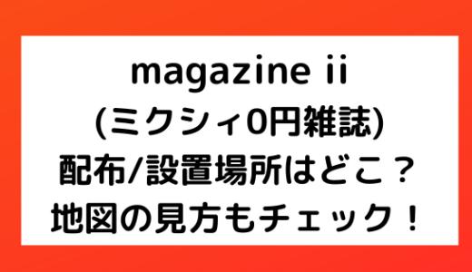 magazineii(ミクシィフリーペーパー)の配布/設置場所はどこ?地図の見方もチェック!